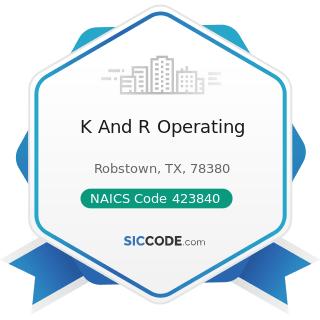 K And R Operating - NAICS Code 423840 - Industrial Supplies Merchant Wholesalers