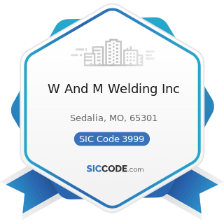 W And M Welding Inc - SIC Code 3999 - Manufacturing Industries, Not Elsewhere Classified