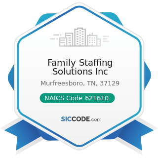 Family Staffing Solutions Inc - NAICS Code 621610 - Home Health Care Services