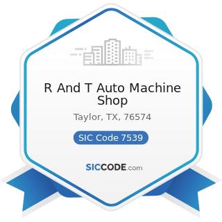 R And T Auto Machine Shop - SIC Code 7539 - Automotive Repair Shops, Not Elsewhere Classified