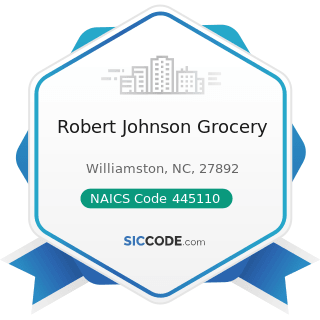 Robert Johnson Grocery - NAICS Code 445110 - Supermarkets and Other Grocery (except Convenience)...
