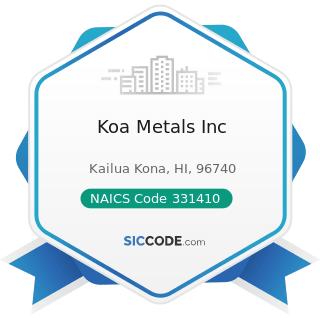 Koa Metals Inc - NAICS Code 331410 - Nonferrous Metal (except Aluminum) Smelting and Refining