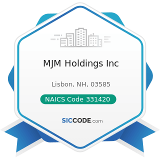 MJM Holdings Inc - NAICS Code 331420 - Copper Rolling, Drawing, Extruding, and Alloying