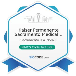 Kaiser Permanente Sacramento Medical Center - NAICS Code 621399 - Offices of All Other...