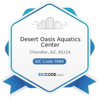 Desert Oasis Aquatics Center - SIC Code 7999 - Amusement and Recreation Services, Not Elsewhere...