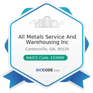 All Metals Service And Warehousing Inc - NAICS Code 333999 - All Other Miscellaneous General...