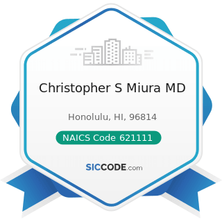 Christopher S Miura MD - NAICS Code 621111 - Offices of Physicians (except Mental Health...