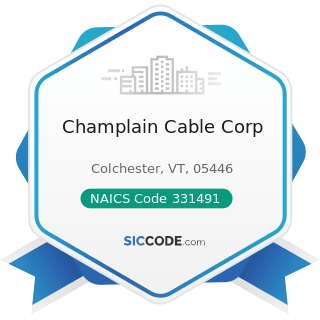 Champlain Cable Corp - NAICS Code 331491 - Nonferrous Metal (except Copper and Aluminum)...