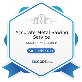 Accurate Metal Sawing Service - SIC Code 3499 - Fabricated Metal Products, Not Elsewhere...