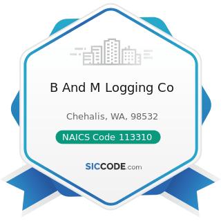 B And M Logging Co - NAICS Code 113310 - Logging