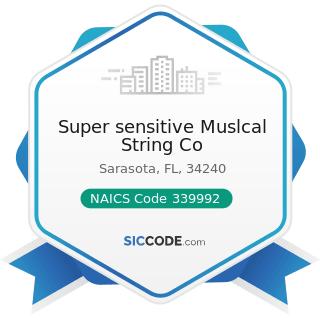 Super sensitive Muslcal String Co - NAICS Code 339992 - Musical Instrument Manufacturing