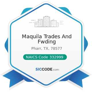 Maquila Trades And Fwding - NAICS Code 332999 - All Other Miscellaneous Fabricated Metal Product...