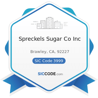 Spreckels Sugar Co Inc - SIC Code 3999 - Manufacturing Industries, Not Elsewhere Classified