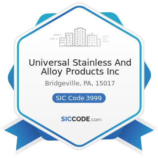 Universal Stainless And Alloy Products Inc - SIC Code 3999 - Manufacturing Industries, Not...