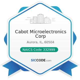Cabot Microelectronics Corp - NAICS Code 332999 - All Other Miscellaneous Fabricated Metal...